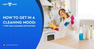 Merit Maids - How To Get In A Cleaning Mood 7 Tips For Cleaning Motivation